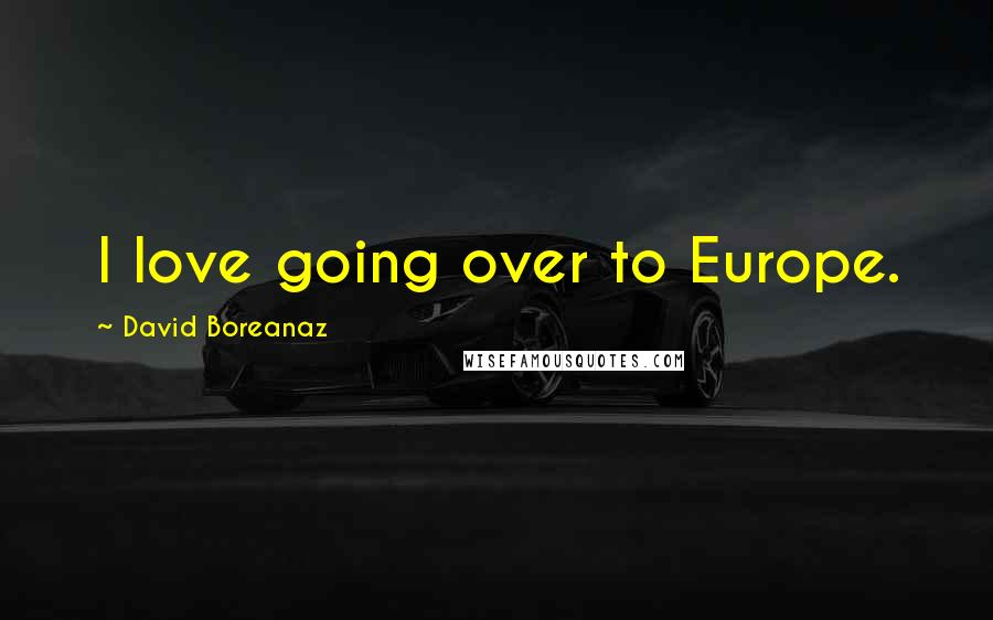 David Boreanaz quotes: I love going over to Europe.