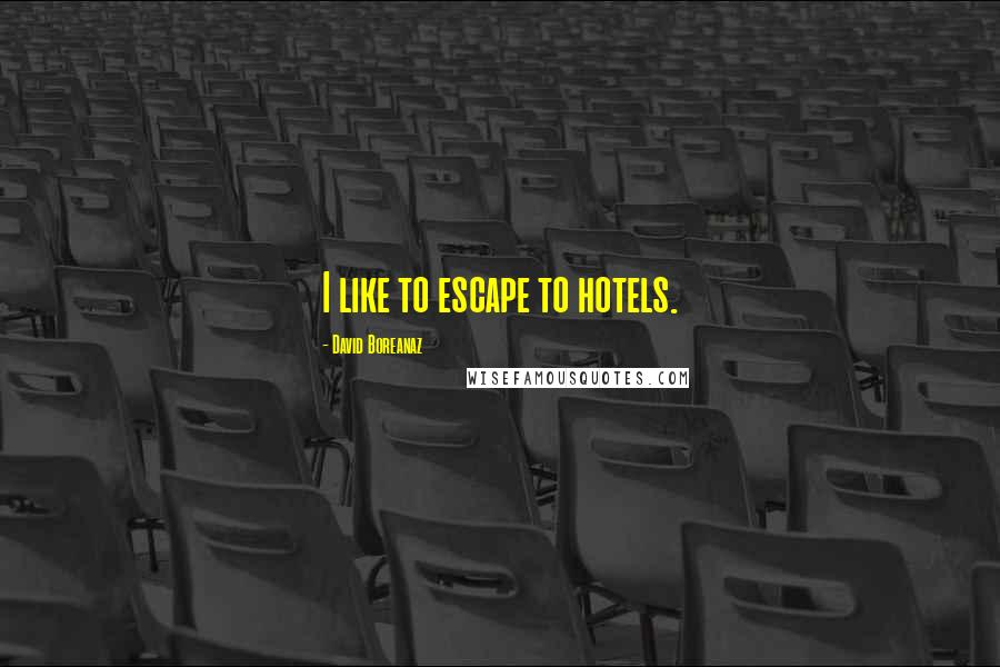 David Boreanaz quotes: I like to escape to hotels.