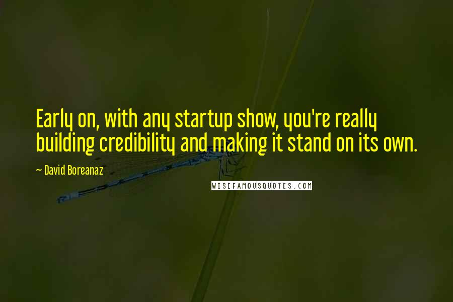 David Boreanaz quotes: Early on, with any startup show, you're really building credibility and making it stand on its own.