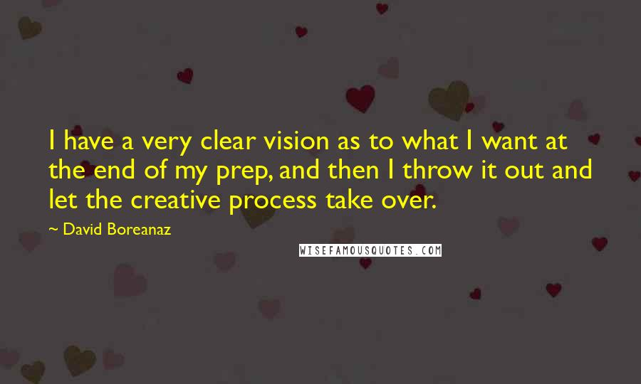 David Boreanaz quotes: I have a very clear vision as to what I want at the end of my prep, and then I throw it out and let the creative process take over.
