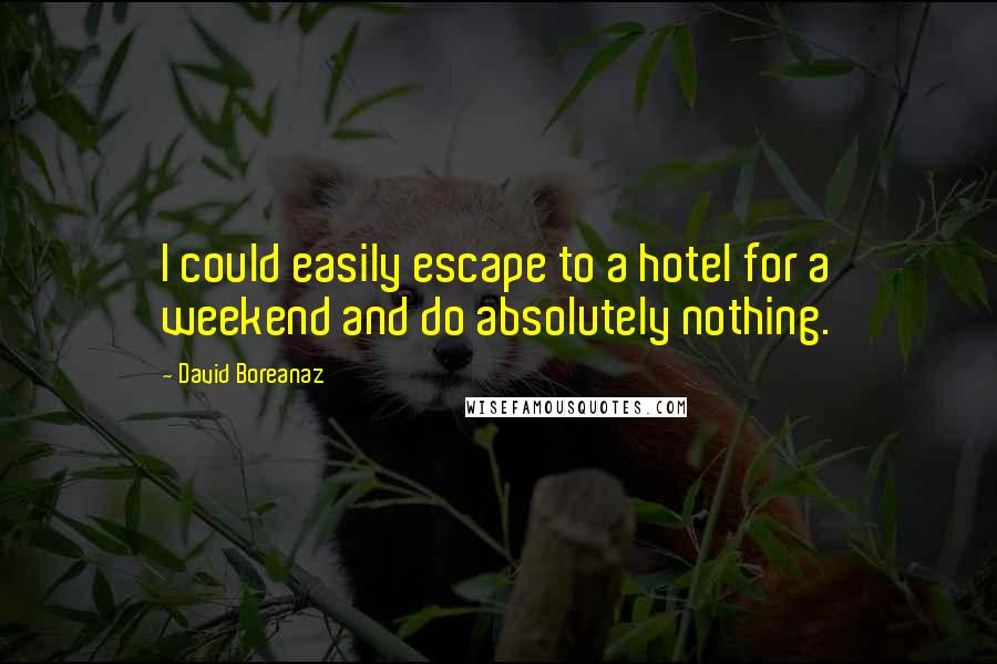 David Boreanaz quotes: I could easily escape to a hotel for a weekend and do absolutely nothing.