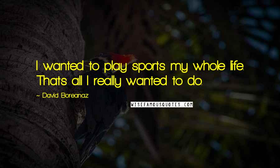 David Boreanaz quotes: I wanted to play sports my whole life. That's all I really wanted to do.