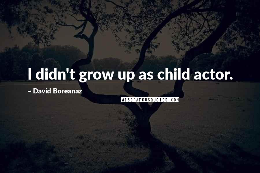 David Boreanaz quotes: I didn't grow up as child actor.
