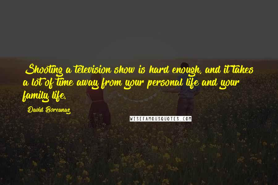 David Boreanaz quotes: Shooting a television show is hard enough, and it takes a lot of time away from your personal life and your family life.