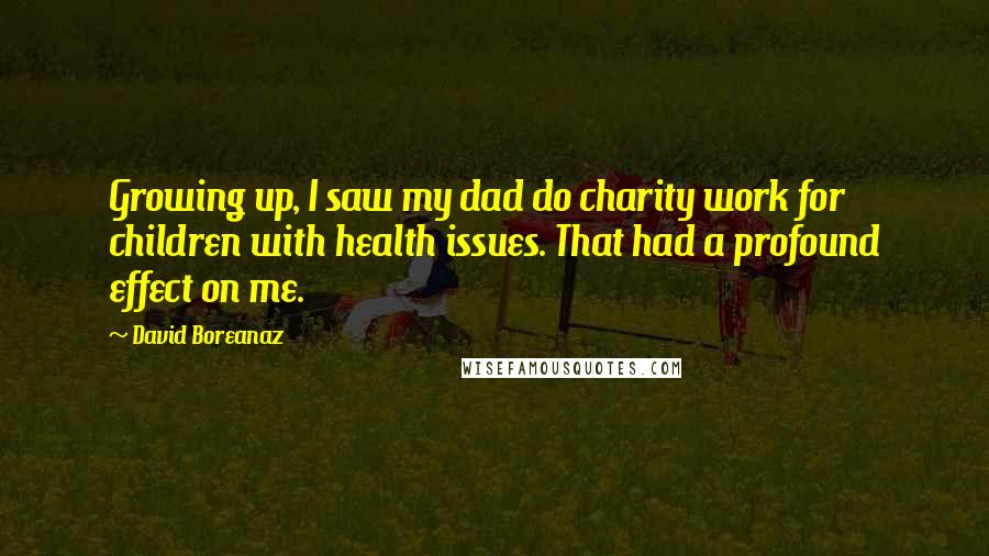 David Boreanaz quotes: Growing up, I saw my dad do charity work for children with health issues. That had a profound effect on me.