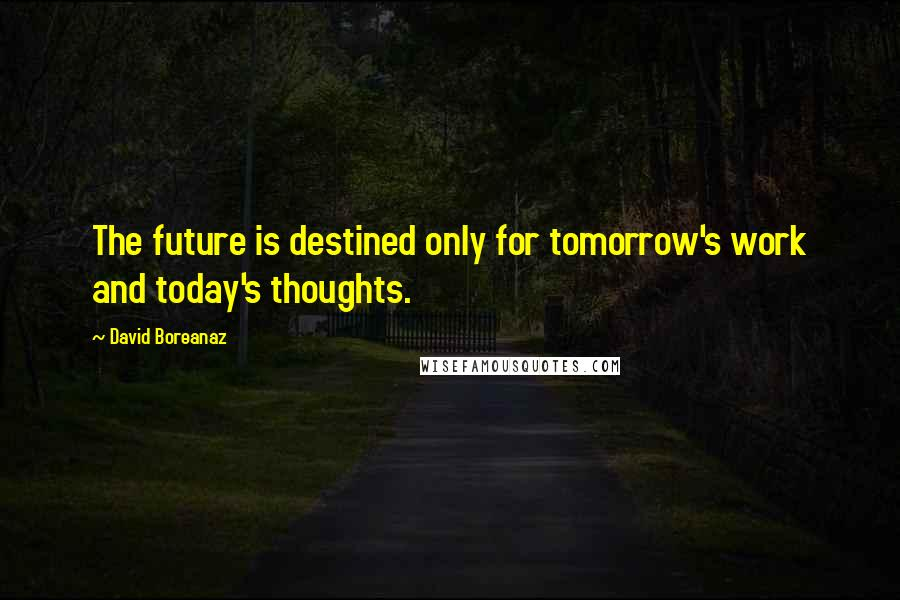 David Boreanaz quotes: The future is destined only for tomorrow's work and today's thoughts.