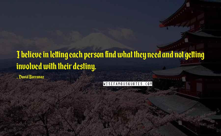 David Boreanaz quotes: I believe in letting each person find what they need and not getting involved with their destiny.