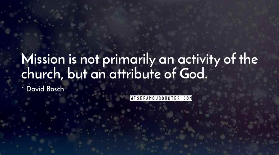 David Bosch quotes: Mission is not primarily an activity of the church, but an attribute of God.
