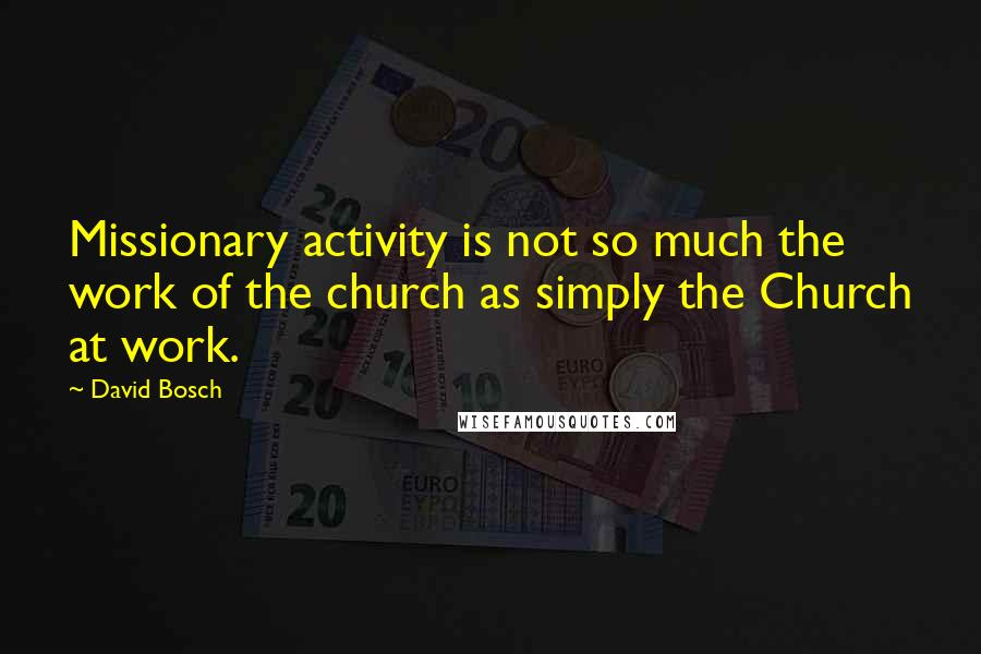 David Bosch quotes: Missionary activity is not so much the work of the church as simply the Church at work.