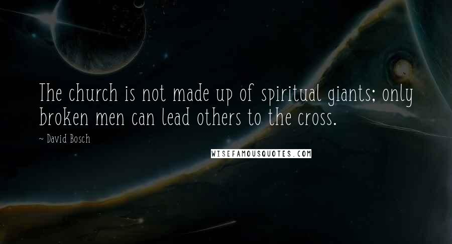 David Bosch quotes: The church is not made up of spiritual giants; only broken men can lead others to the cross.