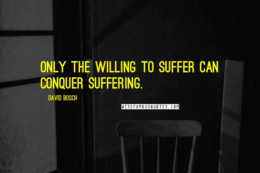 David Bosch quotes: Only the willing to suffer can conquer suffering.