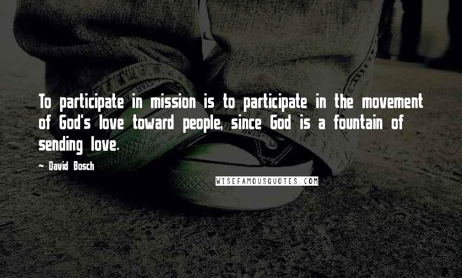 David Bosch quotes: To participate in mission is to participate in the movement of God's love toward people, since God is a fountain of sending love.