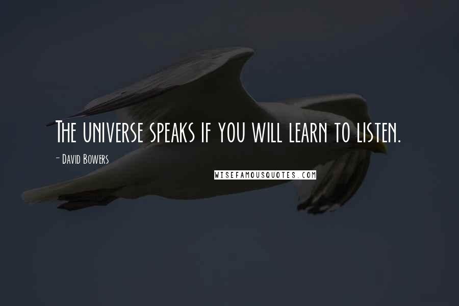 David Bowers quotes: The universe speaks if you will learn to listen.