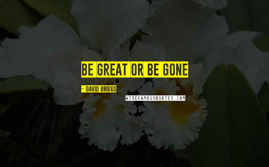 David Briggs quotes: Be great or be gone