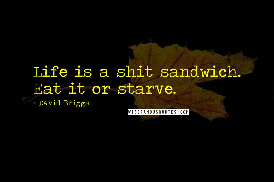 David Briggs quotes: Life is a shit sandwich. Eat it or starve.