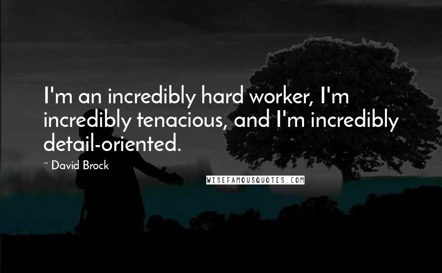 David Brock quotes: I'm an incredibly hard worker, I'm incredibly tenacious, and I'm incredibly detail-oriented.
