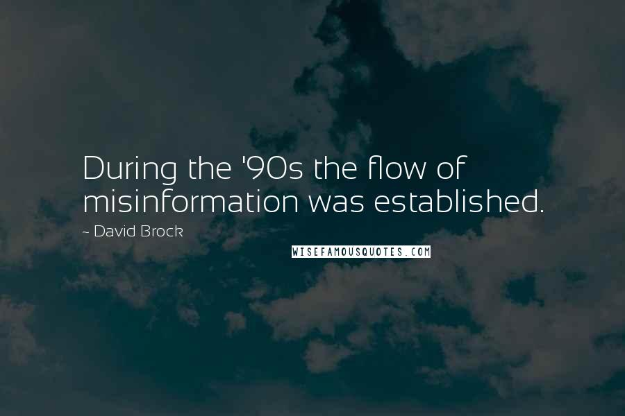 David Brock quotes: During the '90s the flow of misinformation was established.