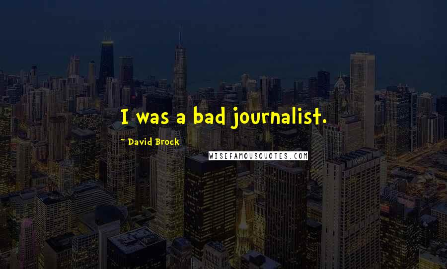 David Brock quotes: I was a bad journalist.