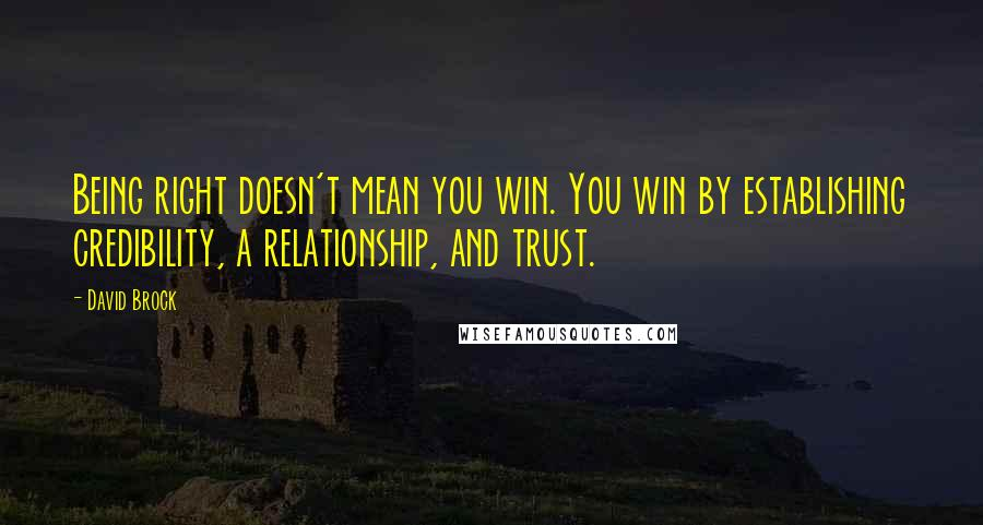 David Brock quotes: Being right doesn't mean you win. You win by establishing credibility, a relationship, and trust.
