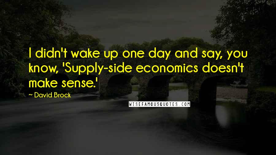 David Brock quotes: I didn't wake up one day and say, you know, 'Supply-side economics doesn't make sense.'