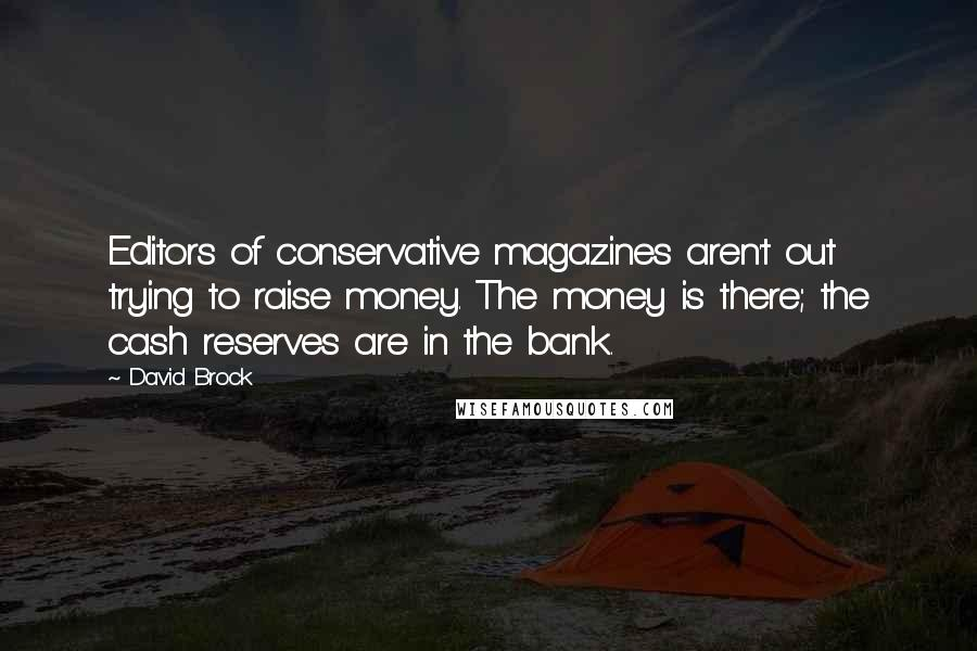 David Brock quotes: Editors of conservative magazines aren't out trying to raise money. The money is there; the cash reserves are in the bank.