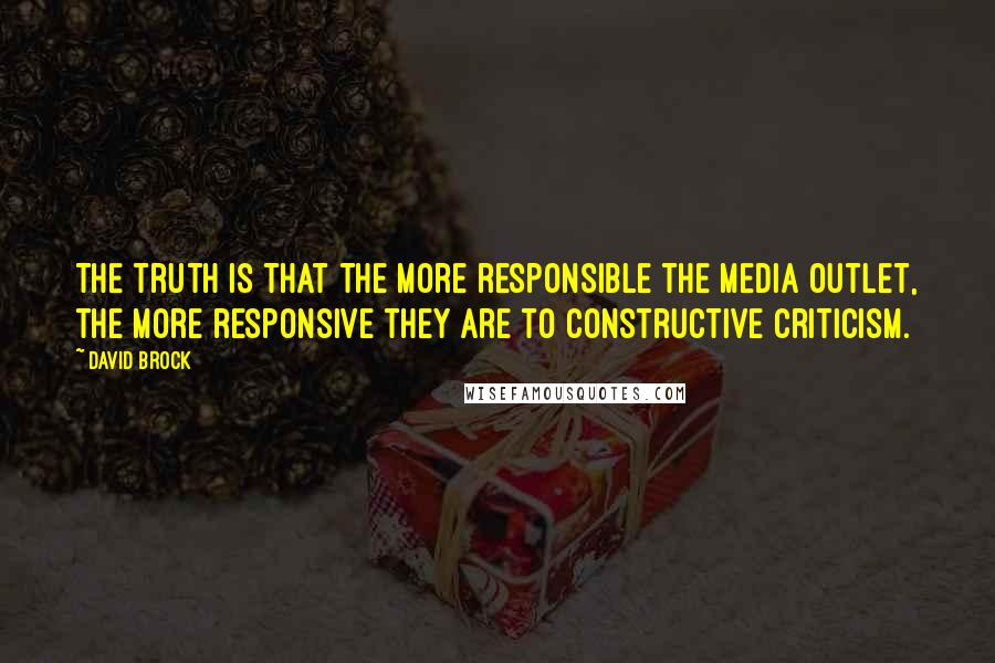 David Brock quotes: The truth is that the more responsible the media outlet, the more responsive they are to constructive criticism.
