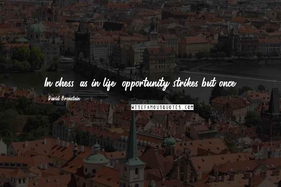 David Bronstein quotes: In chess, as in life, opportunity strikes but once.