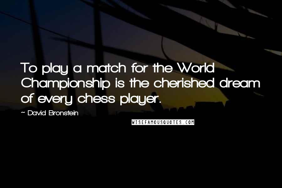 David Bronstein quotes: To play a match for the World Championship is the cherished dream of every chess player.