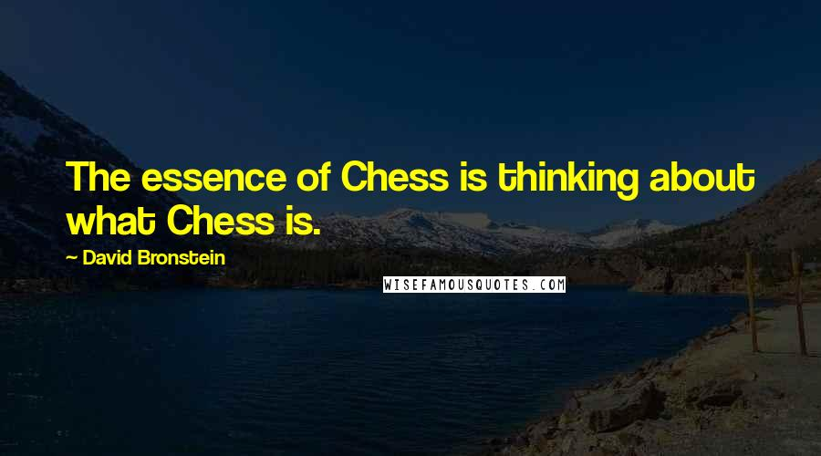 David Bronstein quotes: The essence of Chess is thinking about what Chess is.