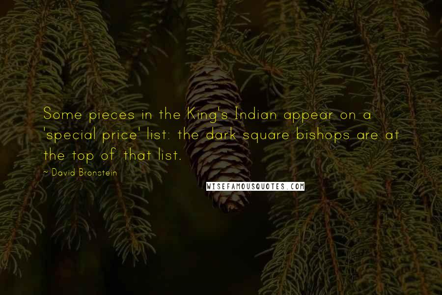 David Bronstein quotes: Some pieces in the King's Indian appear on a 'special price' list: the dark square bishops are at the top of that list.