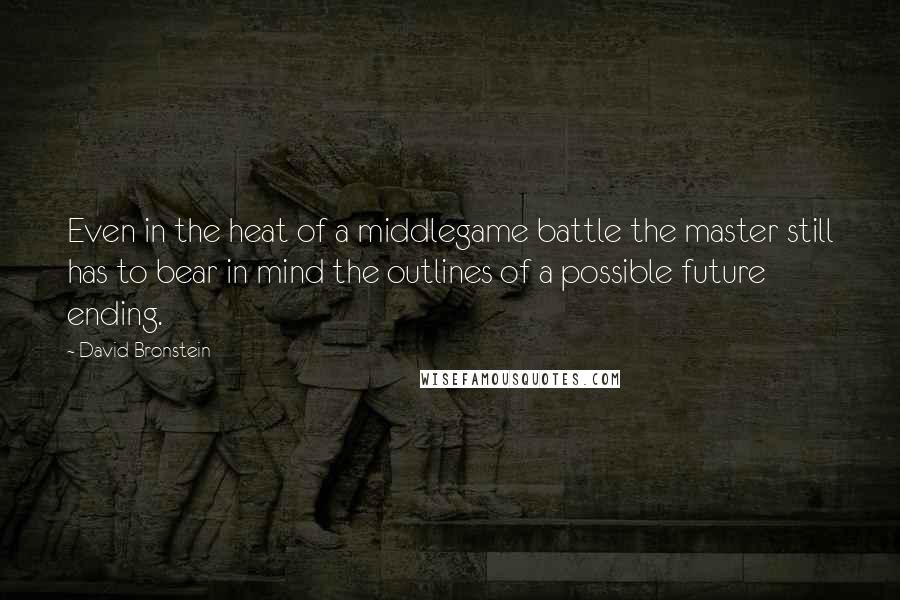 David Bronstein quotes: Even in the heat of a middlegame battle the master still has to bear in mind the outlines of a possible future ending.