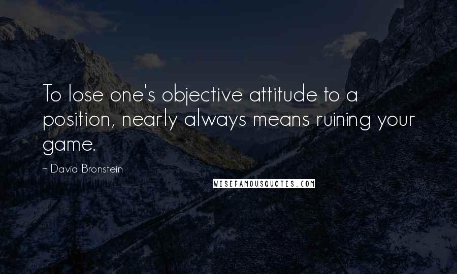 David Bronstein quotes: To lose one's objective attitude to a position, nearly always means ruining your game.