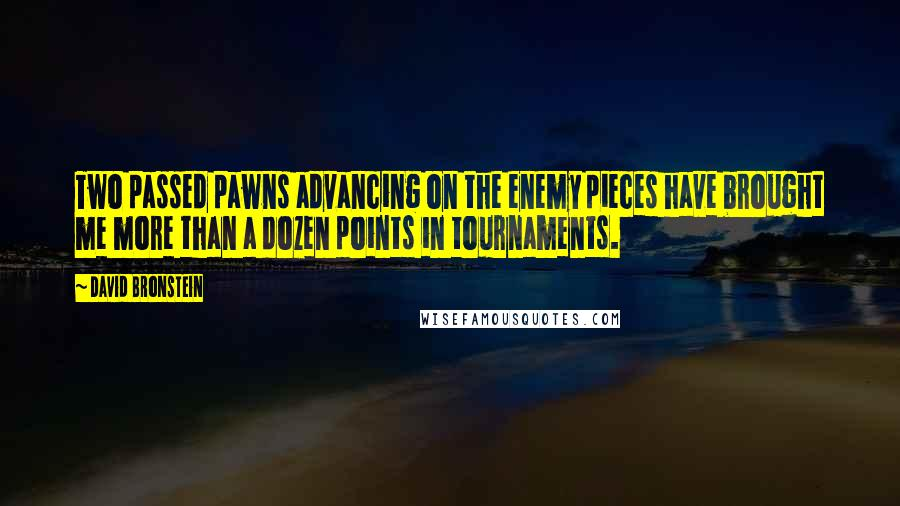 David Bronstein quotes: Two passed pawns advancing on the enemy pieces have brought me more than a dozen points in tournaments.