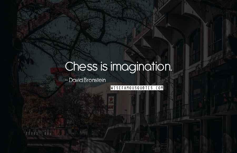 David Bronstein quotes: Chess is imagination.