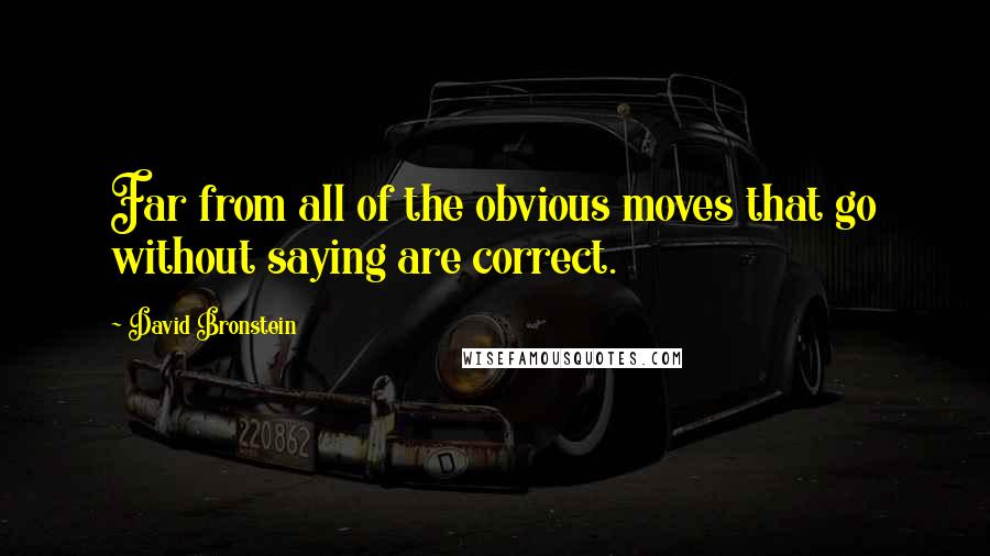 David Bronstein quotes: Far from all of the obvious moves that go without saying are correct.