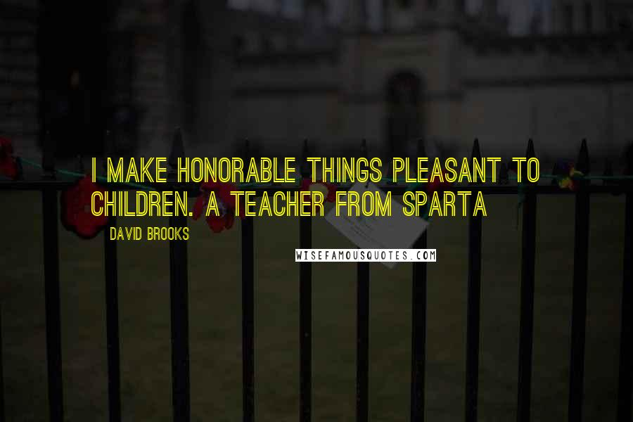 David Brooks quotes: I make honorable things pleasant to children. A teacher from Sparta