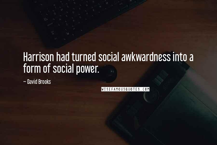 David Brooks quotes: Harrison had turned social awkwardness into a form of social power.