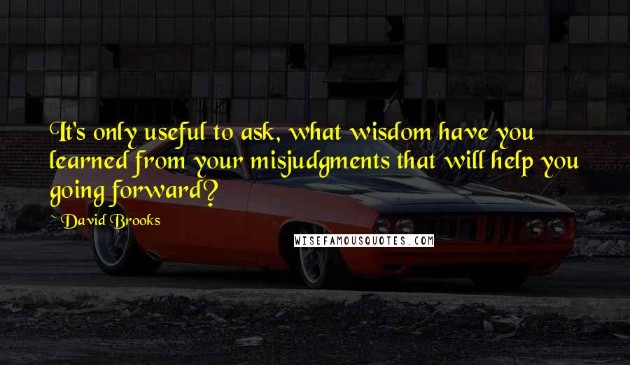 David Brooks quotes: It's only useful to ask, what wisdom have you learned from your misjudgments that will help you going forward?