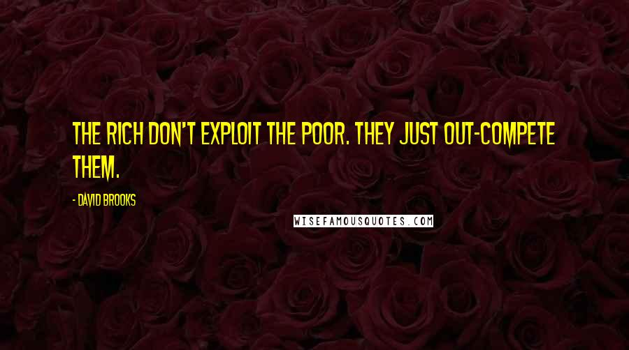 David Brooks quotes: The rich don't exploit the poor. They just out-compete them.
