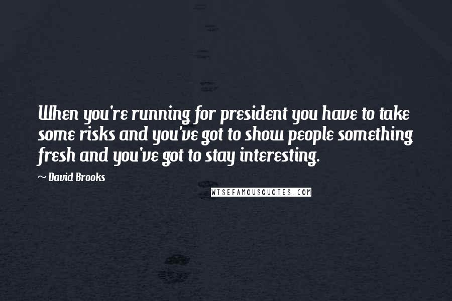 David Brooks quotes: When you're running for president you have to take some risks and you've got to show people something fresh and you've got to stay interesting.