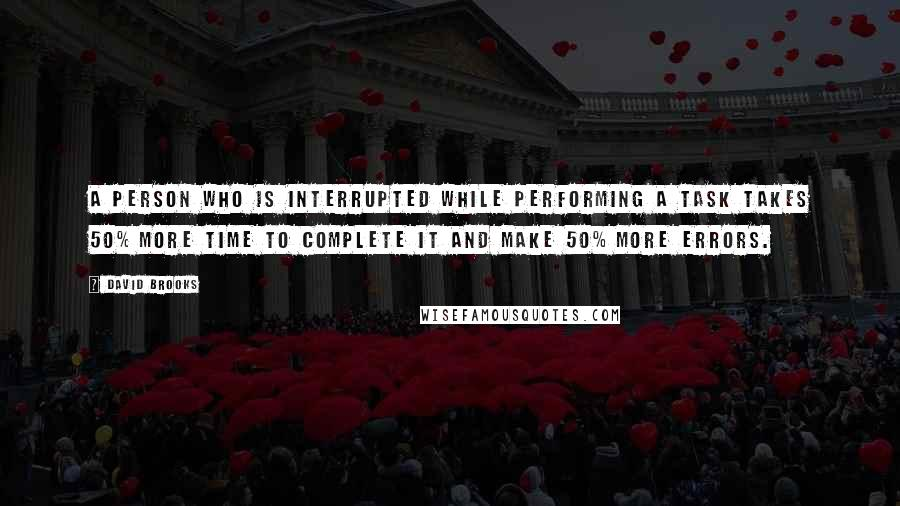 David Brooks quotes: A person who is interrupted while performing a task takes 50% more time to complete it and make 50% more errors.