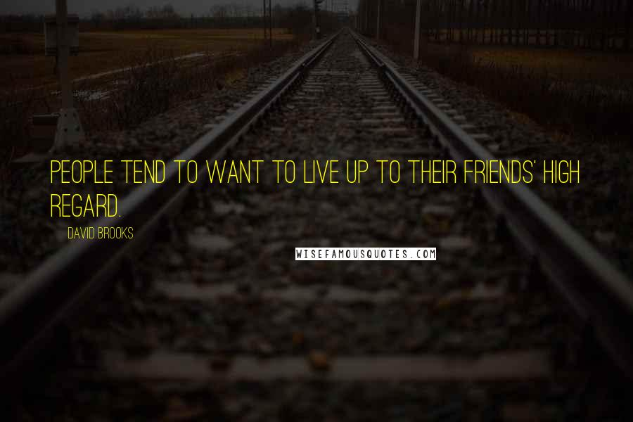David Brooks quotes: People tend to want to live up to their friends' high regard.