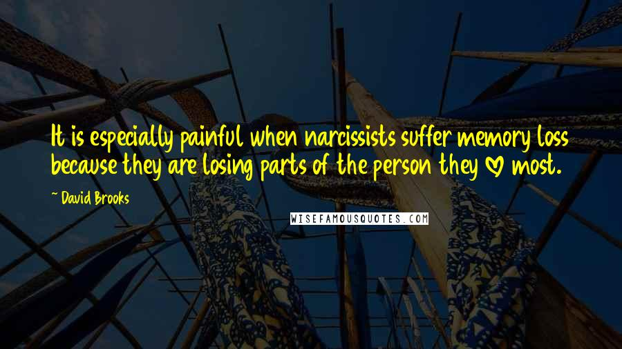 David Brooks quotes: It is especially painful when narcissists suffer memory loss because they are losing parts of the person they love most.