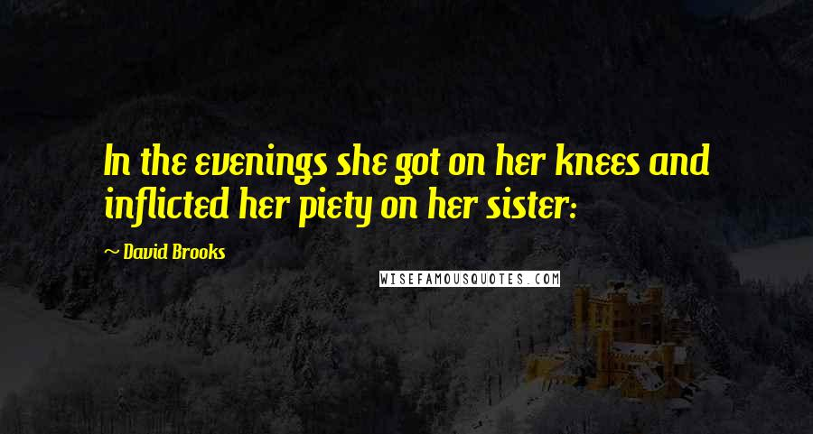 David Brooks quotes: In the evenings she got on her knees and inflicted her piety on her sister: