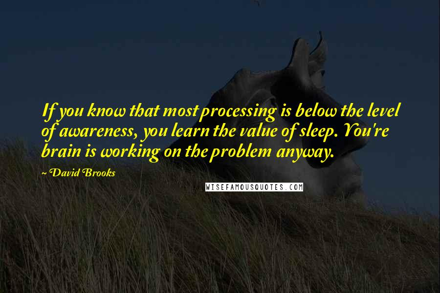 David Brooks quotes: If you know that most processing is below the level of awareness, you learn the value of sleep. You're brain is working on the problem anyway.
