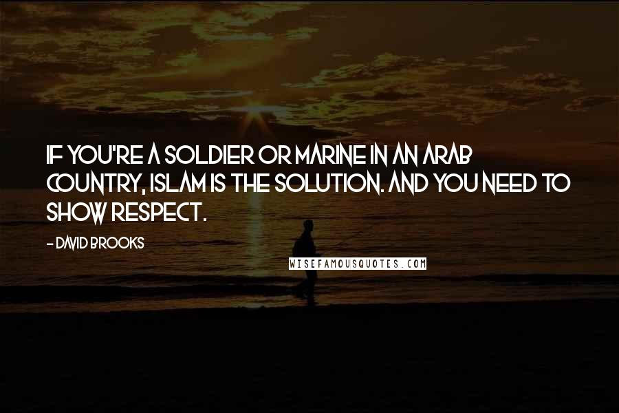 David Brooks quotes: If you're a soldier or marine in an Arab country, Islam is the solution. And you need to show respect.