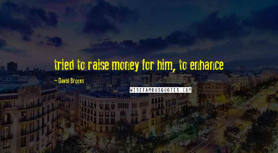 David Brooks quotes: tried to raise money for him, to enhance