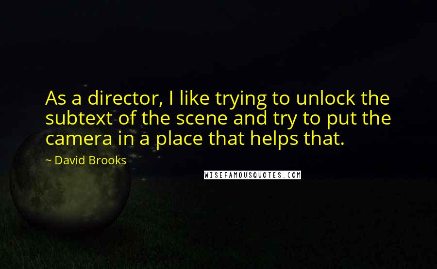 David Brooks quotes: As a director, I like trying to unlock the subtext of the scene and try to put the camera in a place that helps that.