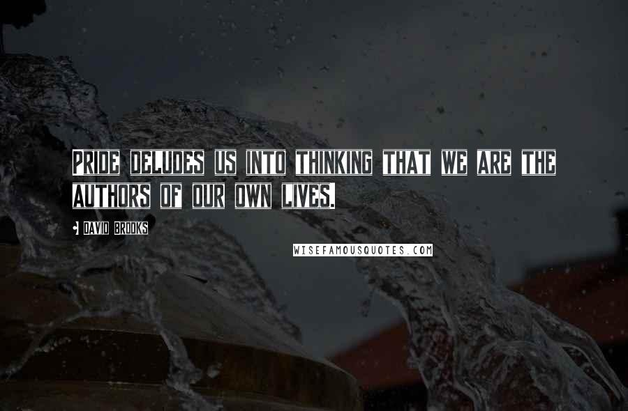 David Brooks quotes: Pride deludes us into thinking that we are the authors of our own lives.