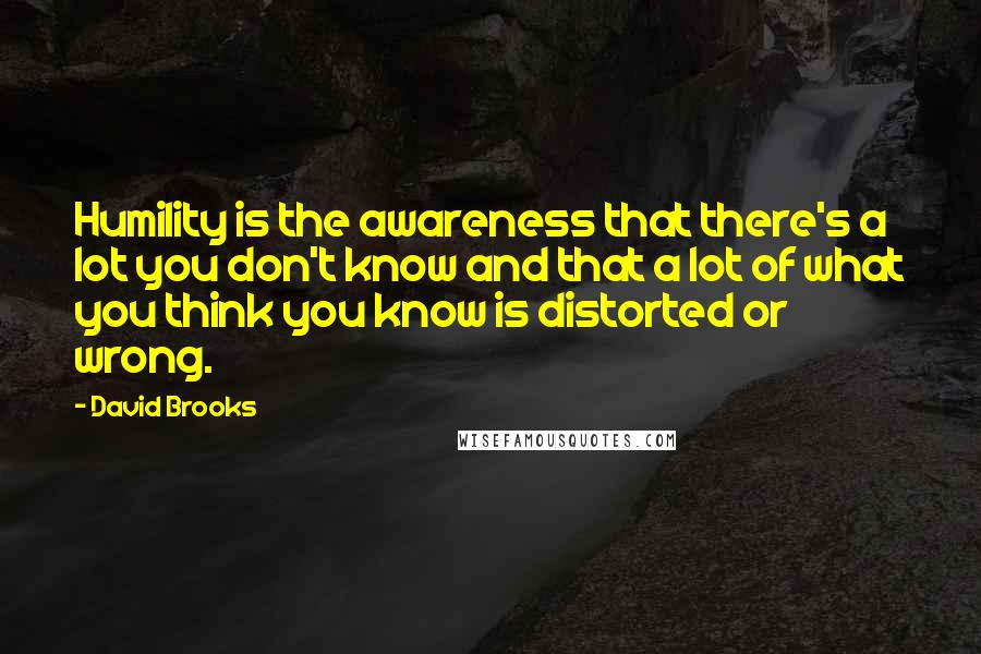 David Brooks quotes: Humility is the awareness that there's a lot you don't know and that a lot of what you think you know is distorted or wrong.